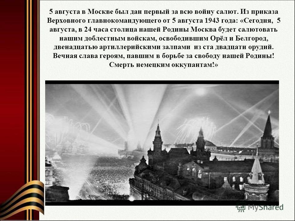 5 августа в Москве был дан первый за всю войну салют. Из приказа Верховного главнокомандующего от 5 августа 1943 года: «Сегодня, 5 августа, в 24 часа столица нашей Родины Москва будет салютовать нашим доблестным войскам, освободившим Орёл и Белгород,