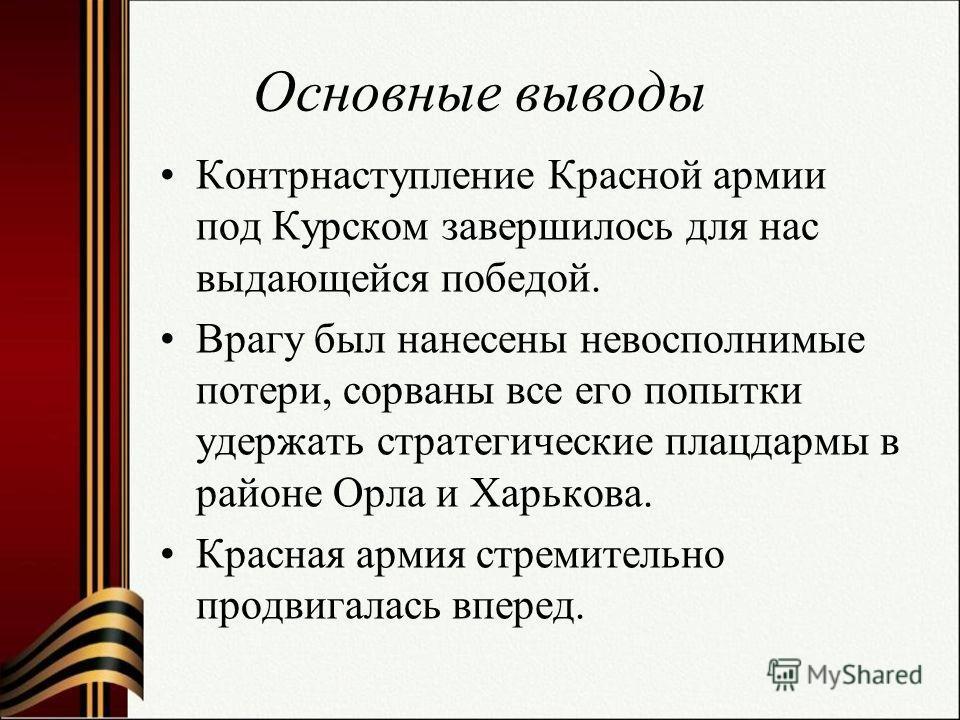 Основные выводы Контрнаступление Красной армии под Курском завершилось для нас выдающейся победой. Врагу был нанесены невосполнимые потери, сорваны все его попытки удержать стратегические плацдармы в районе Орла и Харькова. Красная армия стремительно