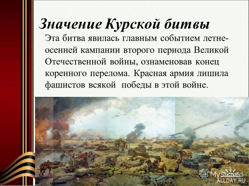 Значение Курской битвы Эта битва явилась главным событием летне- осенней кампании второго периода Великой Отечественной войны, ознаменовав конец коренного перелома. Красная армия лишила фашистов всякой победы в этой войне.