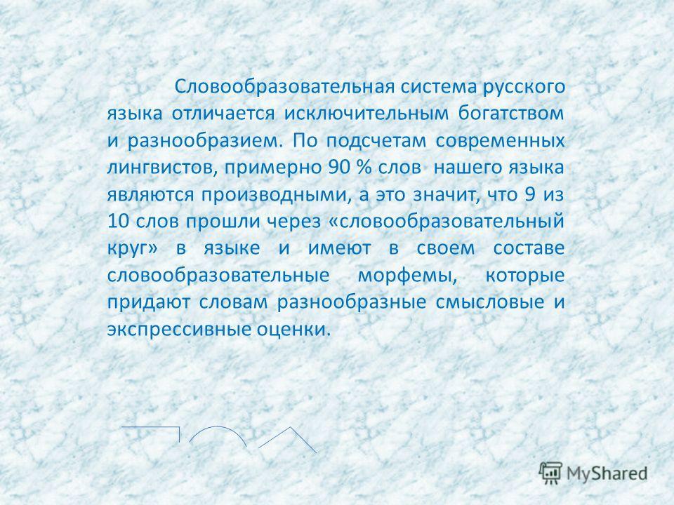 Словообразовательная система русского языка отличается исключительным богатством и разнообразием. По подсчетам современных лингвистов, примерно 90 % слов нашего языка являются производными, а это значит, что 9 из 10 слов прошли через «словообразовате