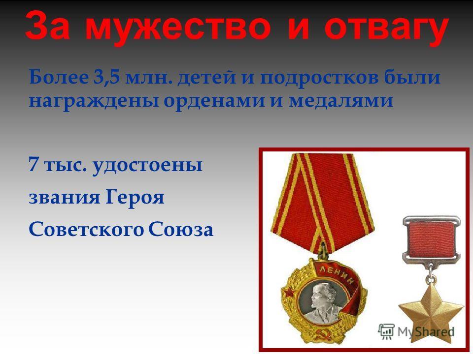 За мужество и отвагу Более 3,5 млн. детей и подростков были награждены орденами и медалями 7 тыс. удостоены звания Героя Советского Союза