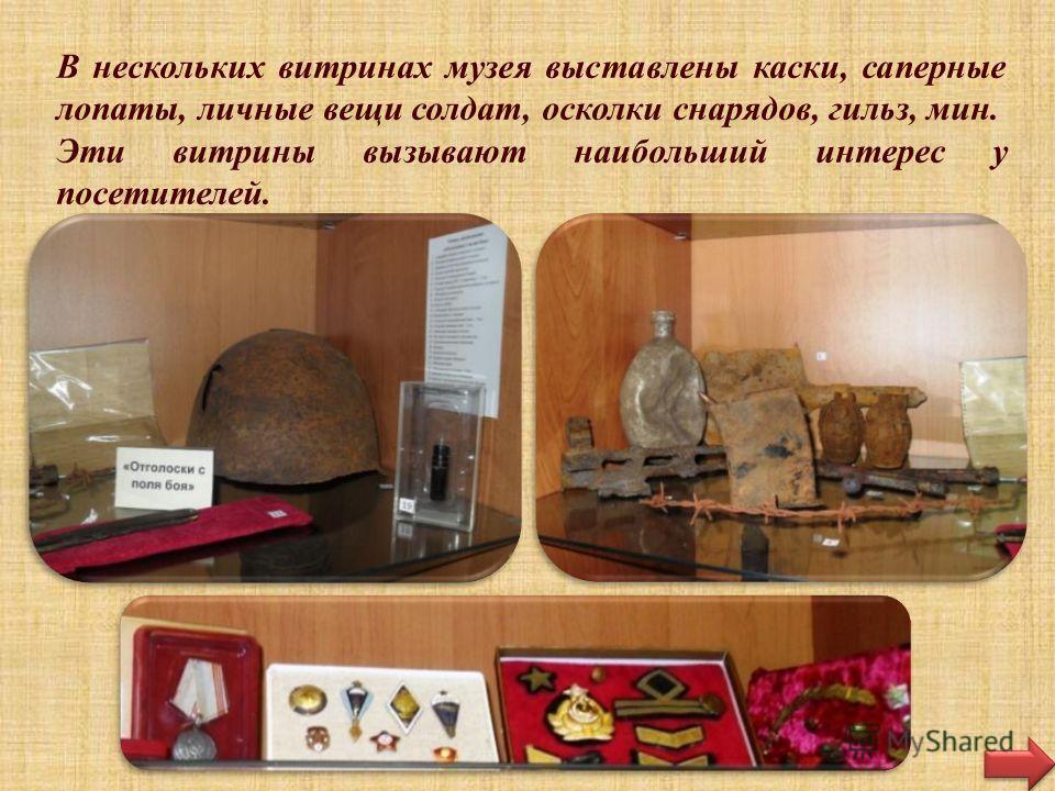 В нескольких витринах музея выставлены каски, саперные лопаты, личные вещи солдат, осколки снарядов, гильз, мин. Эти витрины вызывают наибольший интерес у посетителей.