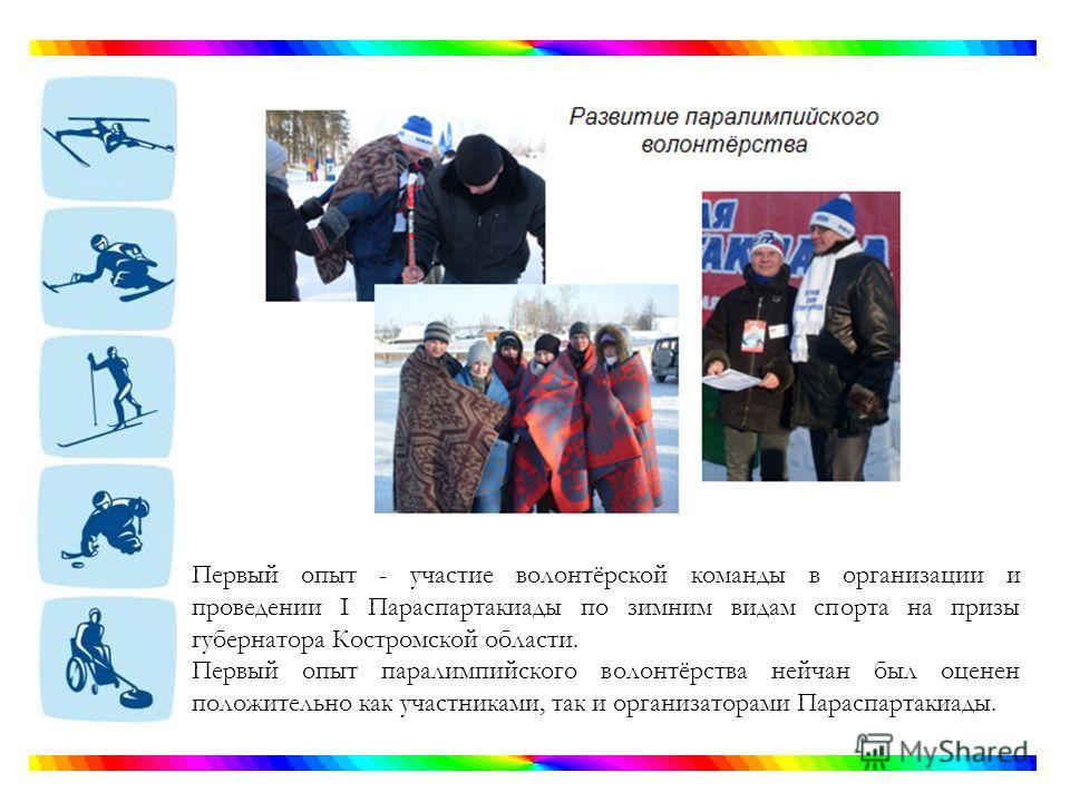 Первый опыт - участие волонтёрской команды в организации и проведении I Параспартакиады по зимним видам спорта на призы губернатора Костромской области. Первый опыт параолимпийского волонтёрства нейчан был оценен положительно как участниками, так и о