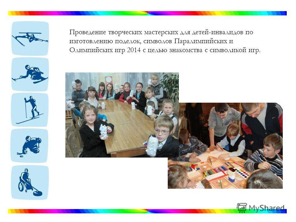 Проведение творческих мастерских для детей-инвалидов по изготовлению поделок, символов Паралимпийских и Олимпийских игр 2014 с целью знакомства с символикой игр.