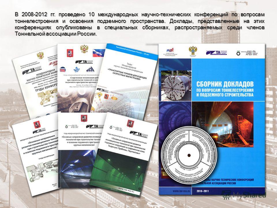 В 2008-2012 гг. проведено 10 международных научно-технических конференций по вопросам тоннелестроения и освоения подземного пространства. Доклады, представленные на этих конференциях опубликованы в специальных сборниках, распространяемых среди членов