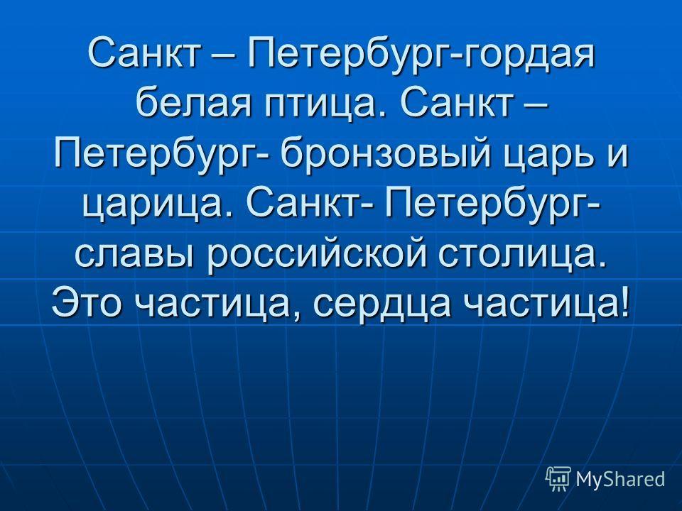 Санкт – Петербург-гордая белая птица. Санкт – Петербург- бронзовый царь и царица. Санкт- Петербург- славы российской столица. Это частица, сердца частица!