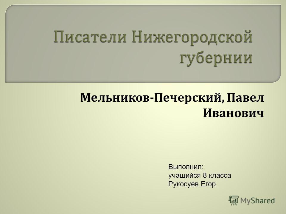 Мельников - Печерусский, Павел Иванович Выполнил: учащийся 8 класса Рукосуев Егор.
