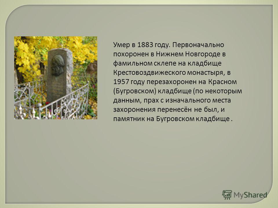 Умер в 1883 году. Первоначально похоронен в Нижнем Новгороде в фамильном склепе на кладбище Крестовоздвижеского монастыря, в 1957 году перезахоронен на Красном (Бугровском) кладбище (по некоторым данным, прах с изначального места захоронения перенесё