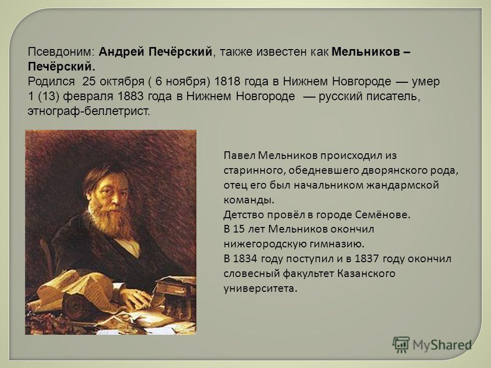 Псевдоним: Андрей Печёрусский, также известен как Мельников – Печёрусский. Родился 25 октября ( 6 ноября) 1818 года в Нижнем Новгороде умер 1 (13) февраля 1883 года в Нижнем Новгороде русский писатель, этнограф-беллетрист. Павел Мельников происходил