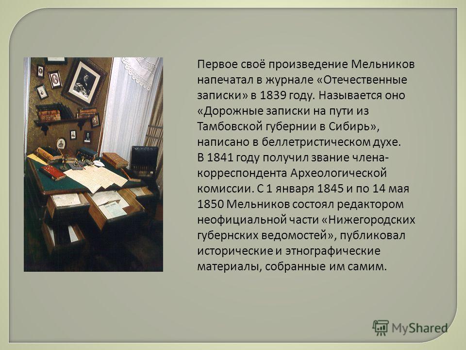 Первое своё произведение Мельников напечатал в журнале «Отечественные записки» в 1839 году. Называется оно «Дорожные записки на пути из Тамбовской губернии в Сибирь», написано в беллетристическом духе. В 1841 году получил звание члена- корреспондента
