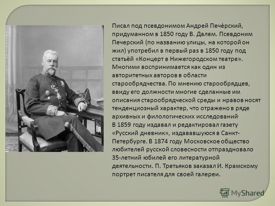Писал под псевдонимом Андрей Пече́русский, придуманном в 1850 году В. Далем. Псевдоним Печерусский (по названию улицы, на которой он жил) употребил в первый раз в 1850 году под статьёй «Концерт в Нижегородском театре». Многими воспринимается как один