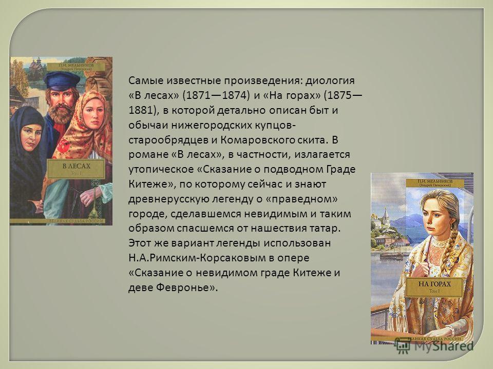 Самые известные произведения: идеология «В лесах» (18711874) и «На горах» (1875 1881), в которой детально описан быт и обычаи нижегородских купцов- старообрядцев и Комаровского скита. В романе «В лесах», в частности, излагается утопическое «Сказание