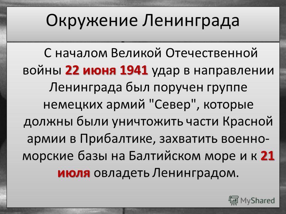 22 июня 1941 21 июля С началом Великой Отечественной войны 22 июня 1941 удар в направлении Ленинграда был поручен группе немецких армий