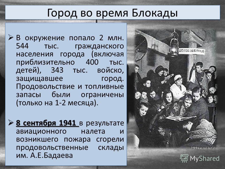Город во время Блокады В окружение попало 2 млн. 544 тыс. гражданского населения города (включая приблизительно 400 тыс. детей), 343 тыс. войско, защищавшее город. Продовольствие и топливные запасы были ограничены (только на 1-2 месяца). 8 сентября 1