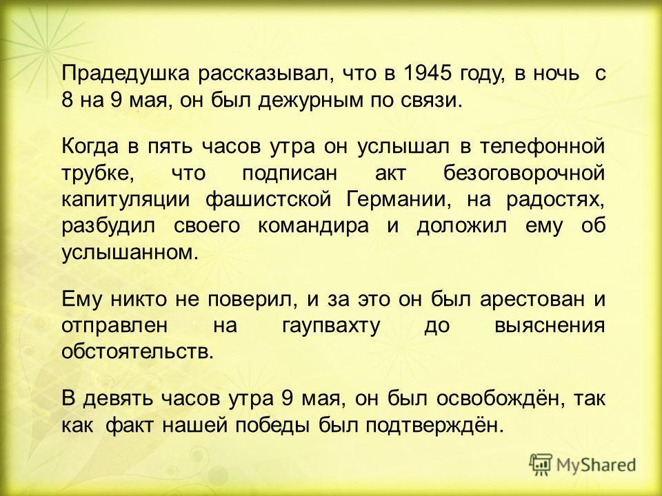 Прадедушка рассказывал, что в 1945 году, в ночь с 8 на 9 мая, он был дежурным по связи. Когда в пять часов утра он услышал в телефонной трубке, что подписан акт безоговорочной капитуляции фашистской Германии, на радостях, разбудил своего командира и