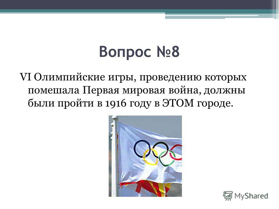 Вопрос 8 VI Олимпийские игры, проведению которых помешала Первая мировая война, должны были пройти в 1916 году в ЭТОМ городе.
