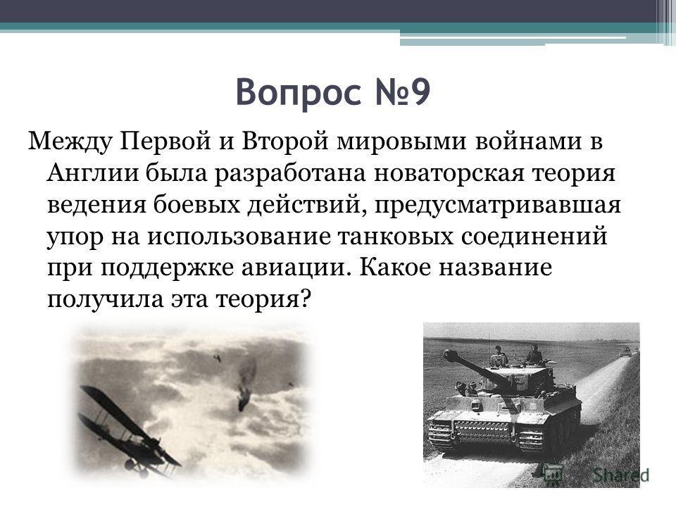 Вопрос 9 Между Первой и Второй мировыми войнами в Англии была разработана новаторская теория ведения боевых действий, предусматривавшая упор на использование танковых соединений при поддержке авиации. Какое название получила эта теория?