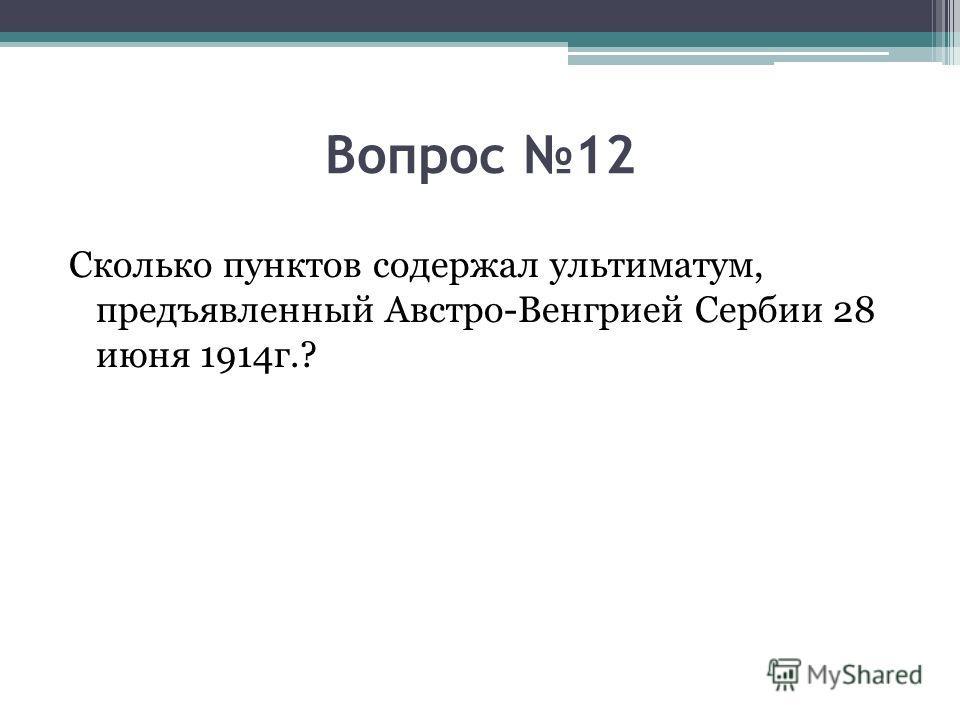 Вопрос 12 Сколько пунктов содержал ультиматум, предъявленный Австро-Венгрией Сербии 28 июня 1914 г.?