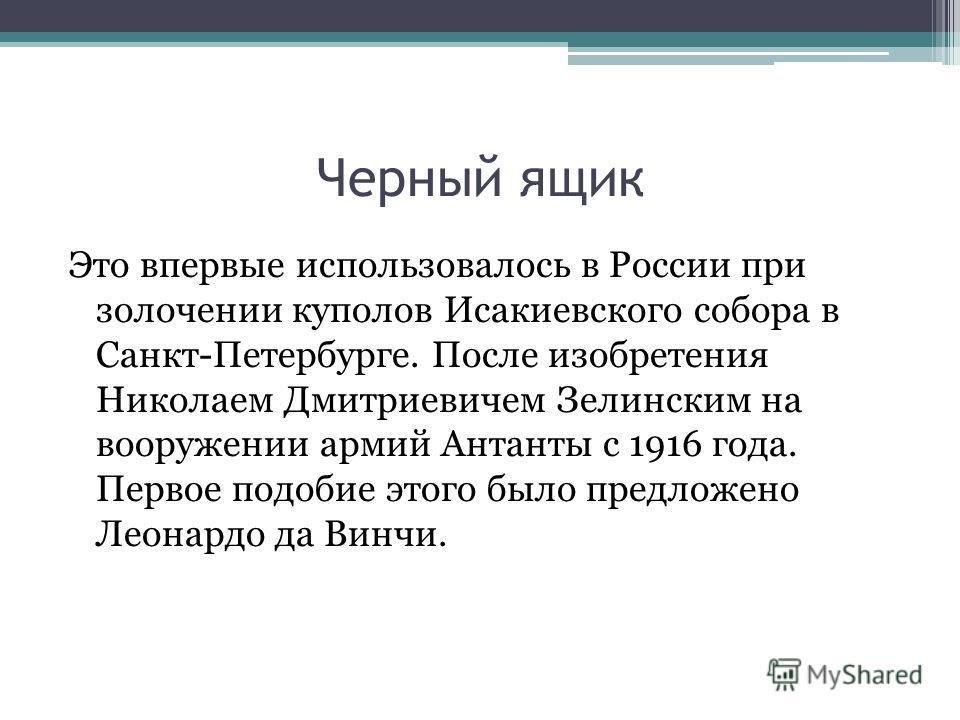 Черный ящик Это впервые использовалось в России при золочении куполов Исакиевского собора в Санкт-Петербурге. После изобретения Николаем Дмитриевичем Зелинским на вооружении армий Антанты с 1916 года. Первое подобие этого было предложено Леонардо да