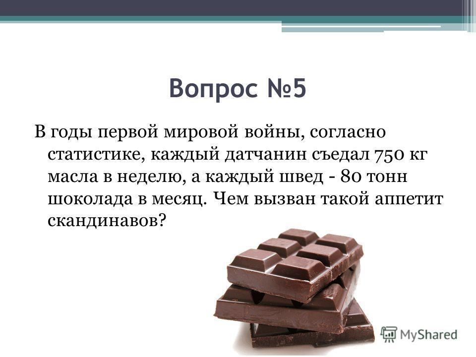 Вопрос 5 В годы первой мировой войны, согласно статистике, каждый датчанин съедал 750 кг масла в неделю, а каждый швед - 80 тонн шоколада в месяц. Чем вызван такой аппетит скандинавов?