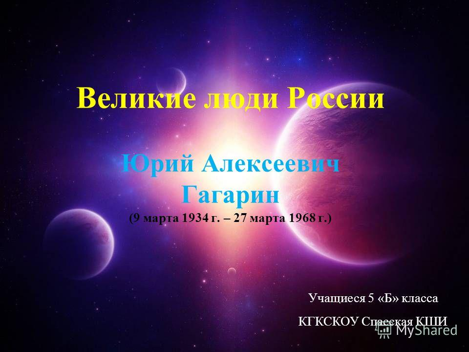 Великие люди России Юрий Алексеевич Гагарин (9 марта 1934 г. – 27 марта 1968 г.) Учащиеся 5 «Б» класса КГКСКОУ Спасская КШИ