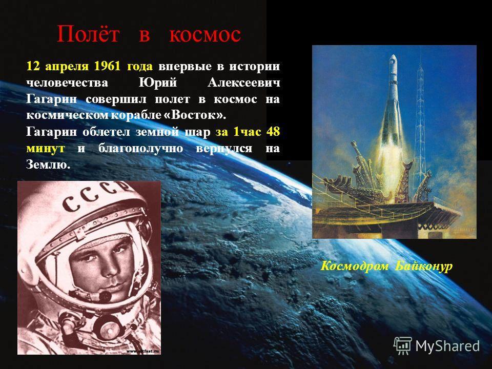 Полёт в космос 12 апреля 1961 года впервые в истории человечества Юрий Алексеевич Гагарин совершил полет в космос на космическом корабле « Восток ». Гагарин облетел земной шар за 1 час 48 минут и благополучно вернулся на Землю. Космодром Байконур