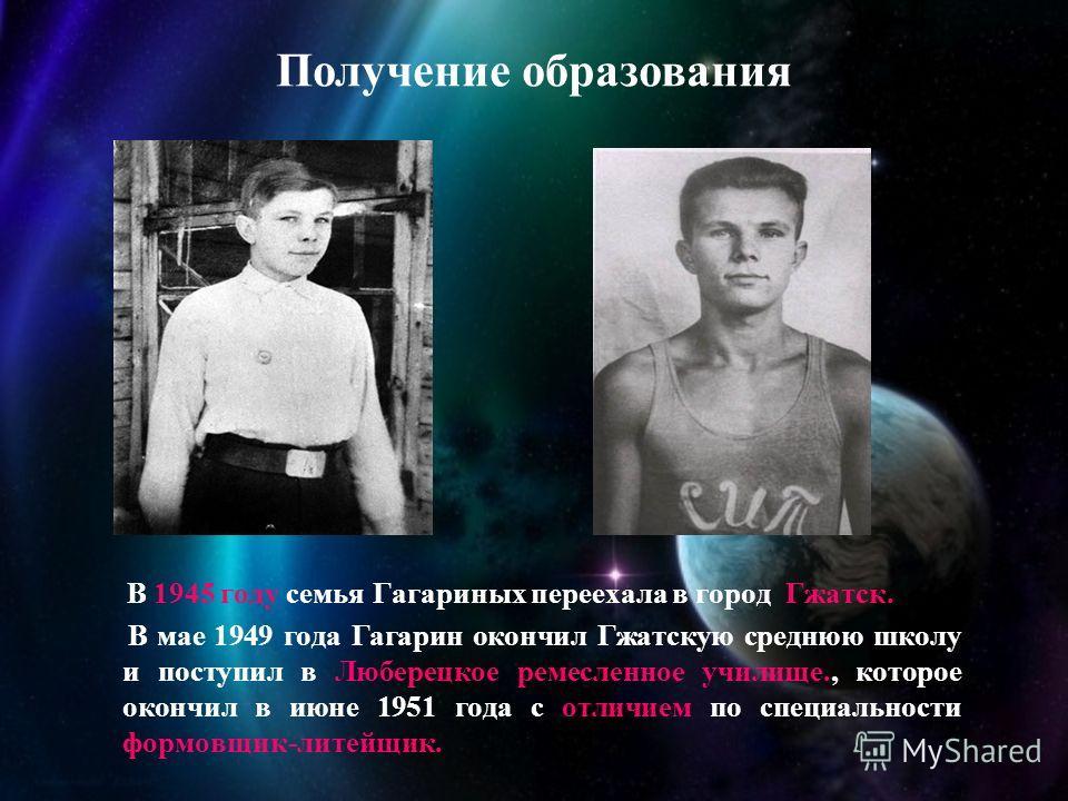 В 1945 году семья Гагариных переехала в город Гжатск. В мае 1949 года Гагарин окончил Гжатскую среднюю школу и поступил в Люберецкое ремесленное училище., которое окончил в июне 1951 года с отличием по специальности формовщик-литейщик. Получение обра
