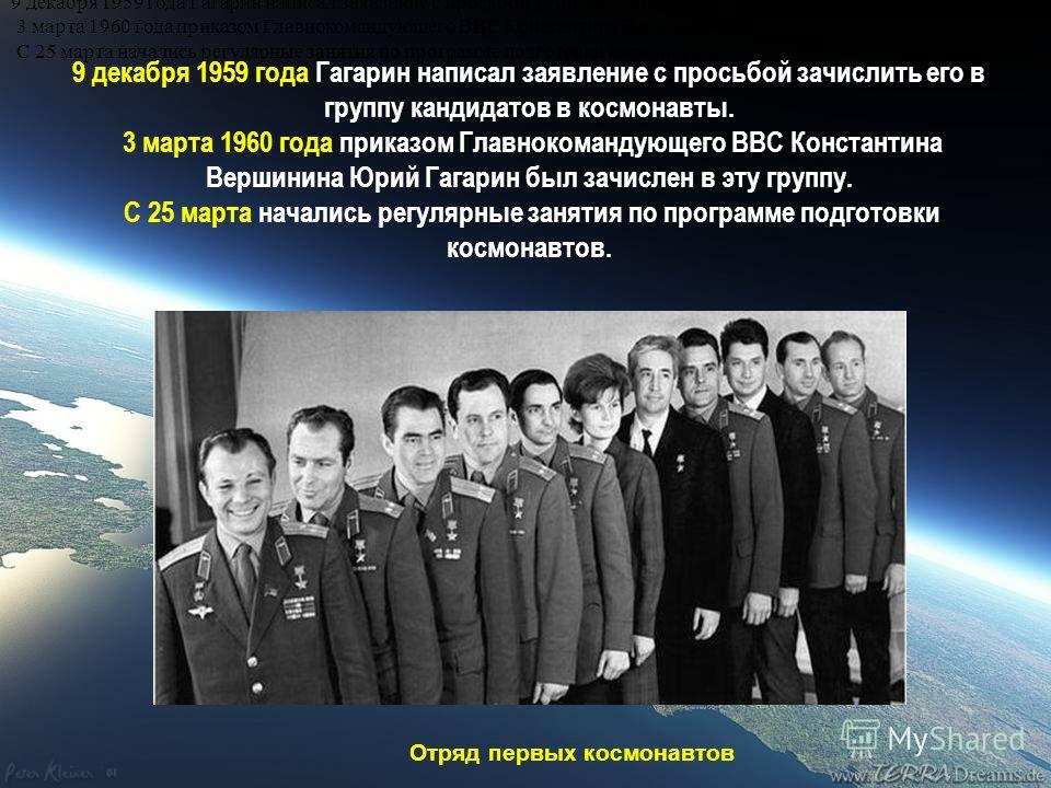 9 декабря 1959 года Гагарин написал заявление с просьбой зачислить его в группу кандидатов в космонавты. 3 марта 1960 года приказом Главнокомандующего ВВС Константина Вершинина Юрий Гагарин был зачислен в эту группу. С 25 марта начались регулярные за