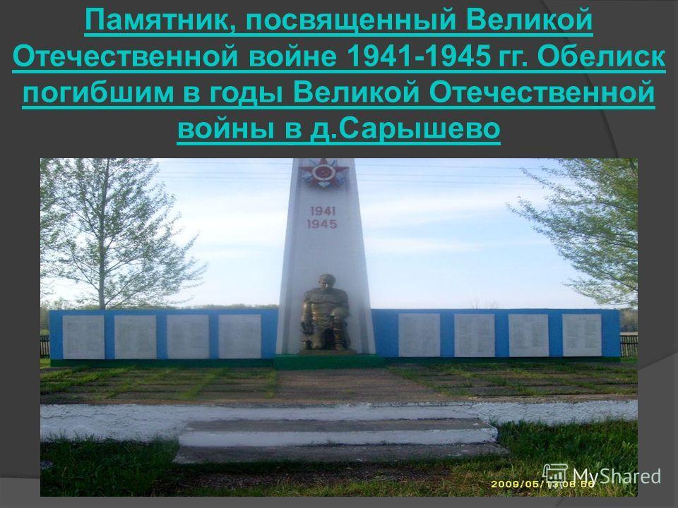 Памятник, посвященный Великой Отечественной войне 1941-1945 гг. Обелиск погибшим в годы Великой Отечественной войны в д.Сарышево