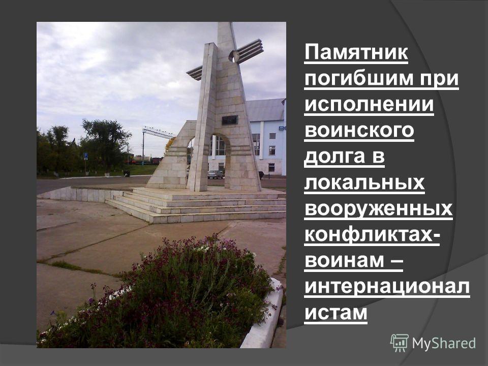 Памятник погибшим при исполнении воинского долга в локальных вооруженных конфликтах- воинам – интернационалистам