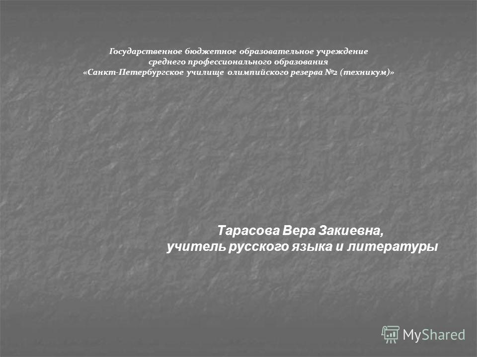Государственное бюджетное образовательное учреждение среднего профессионального образования «Санкт-Петербургское училище олимпийского резерва 2 (техникум)» Тарасова Вера Закиевна, учитель русского языка и литературы