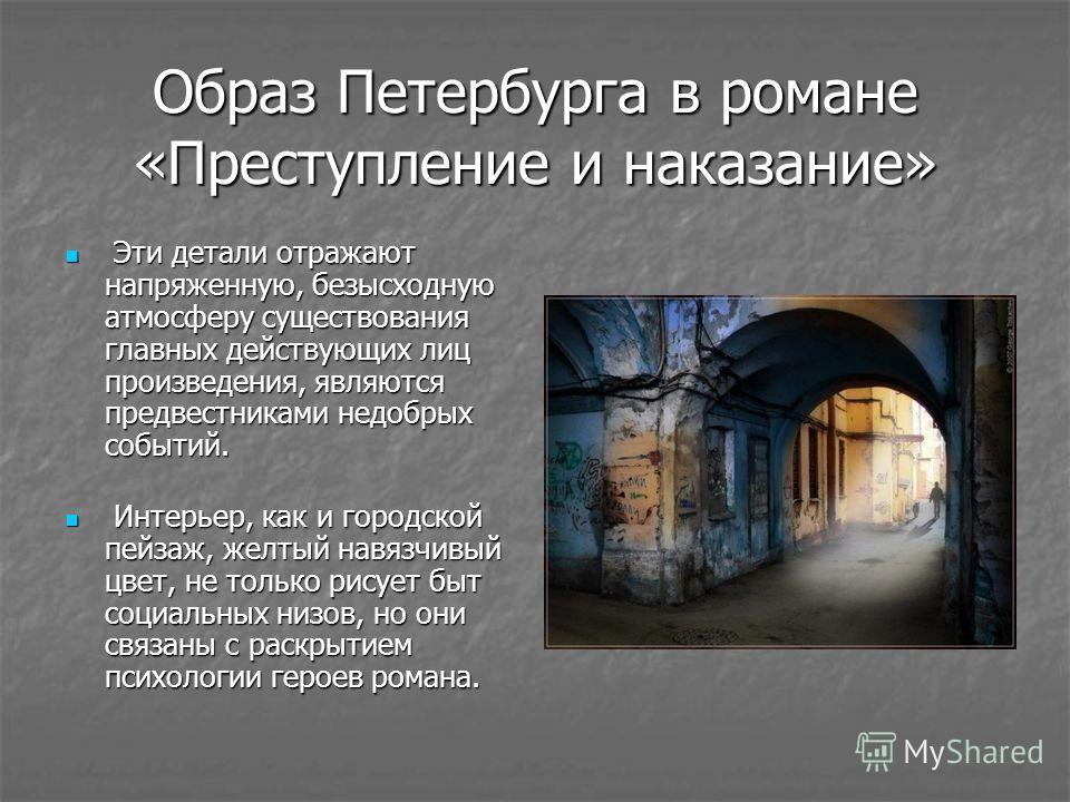 Образ Петербурга в романе «Преступление и наказание» Эти детали отражают напряженную, безысходную атмосферу существования главных действующих лиц произведения, являются предвестниками недобрых событий. Эти детали отражают напряженную, безысходную атм