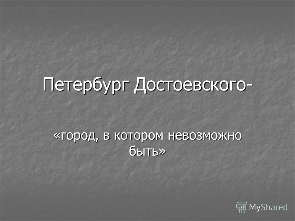Петербург Достоевского- «город, в котором невозможно быть»