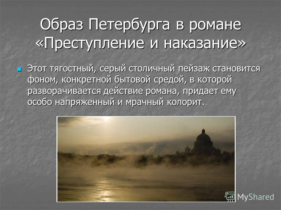 Образ Петербурга в романе «Преступление и наказание» Этот тягостный, серый столичный пейзаж становится фоном, конкретной бытовой средой, в которой разворачивается действие романа, придает ему особо напряженный и мрачный колорит. Этот тягостный, серый