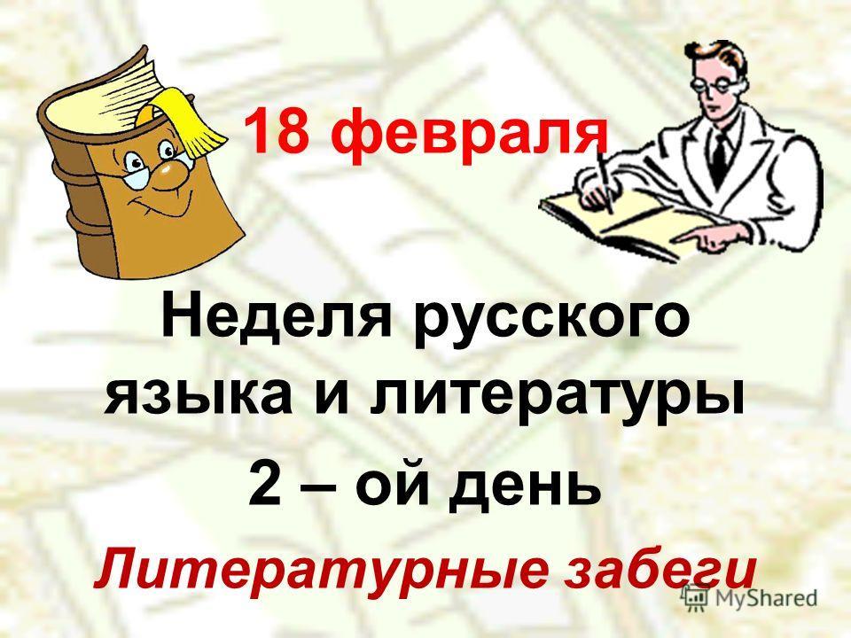 18 февраля Неделя русского языка и литературы 2 – ой день Литературные забеги