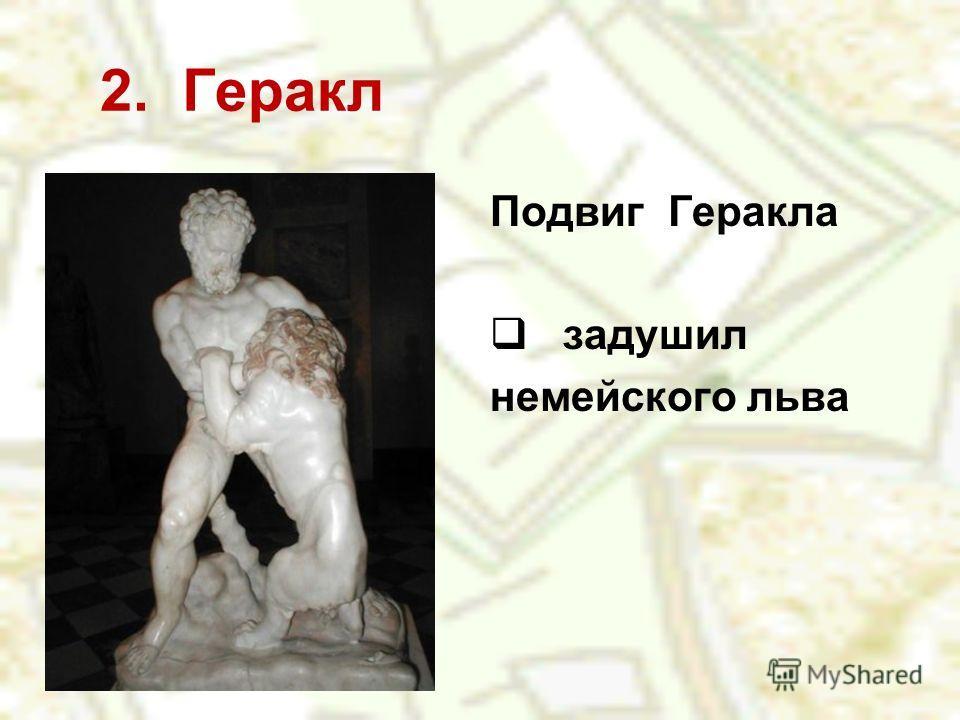 2. Геракл Подвиг Геракла задушил немейского льва
