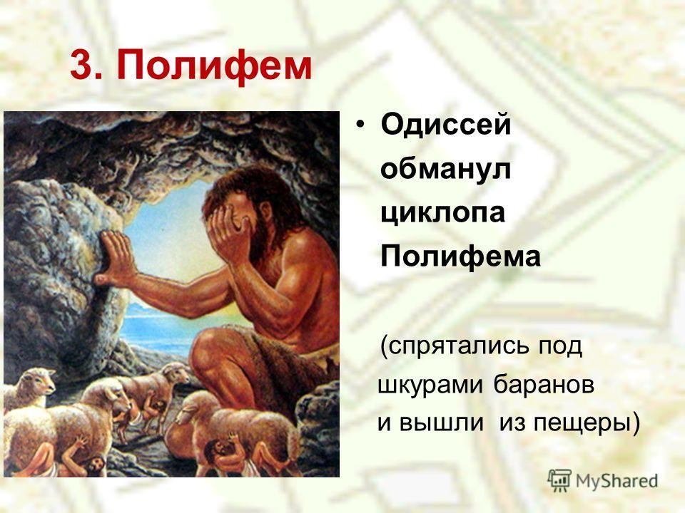 3. Полифем Одиссей обманул циклопа Полифема (спрятались под шкурами баранов и вышли из пещеры)