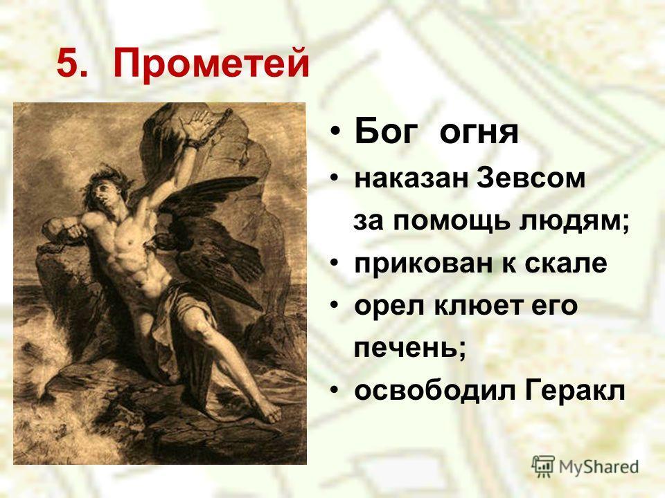 5. Прометей Бог огня наказан Зевсом за помощь людям; прикован к скале орел клюет его печень; освободил Геракл