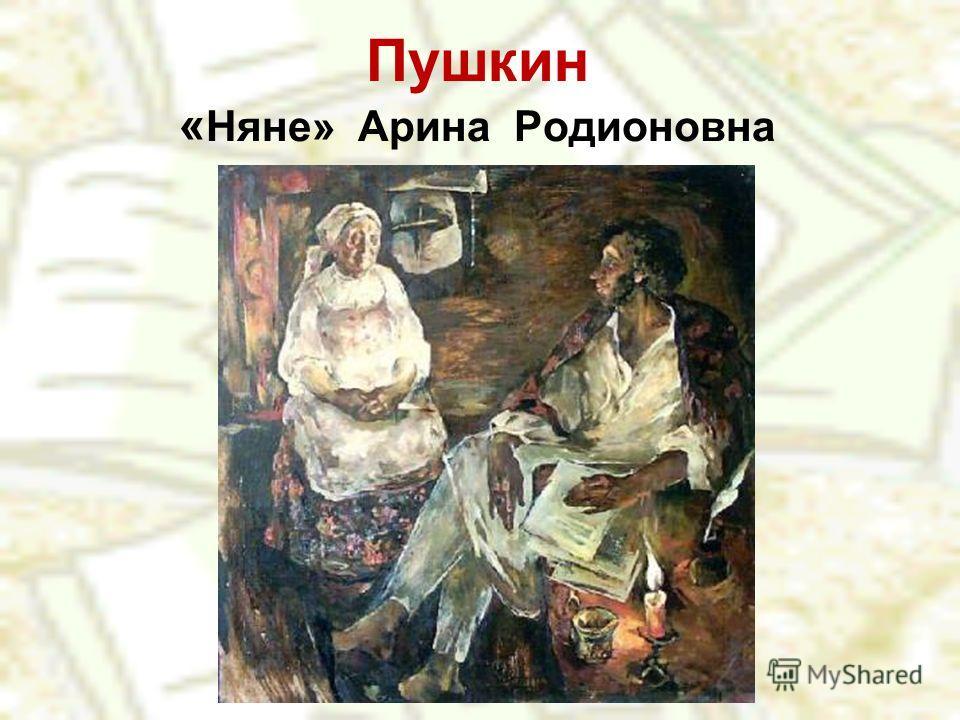 Пушкин « Няне» Арина Родионовна