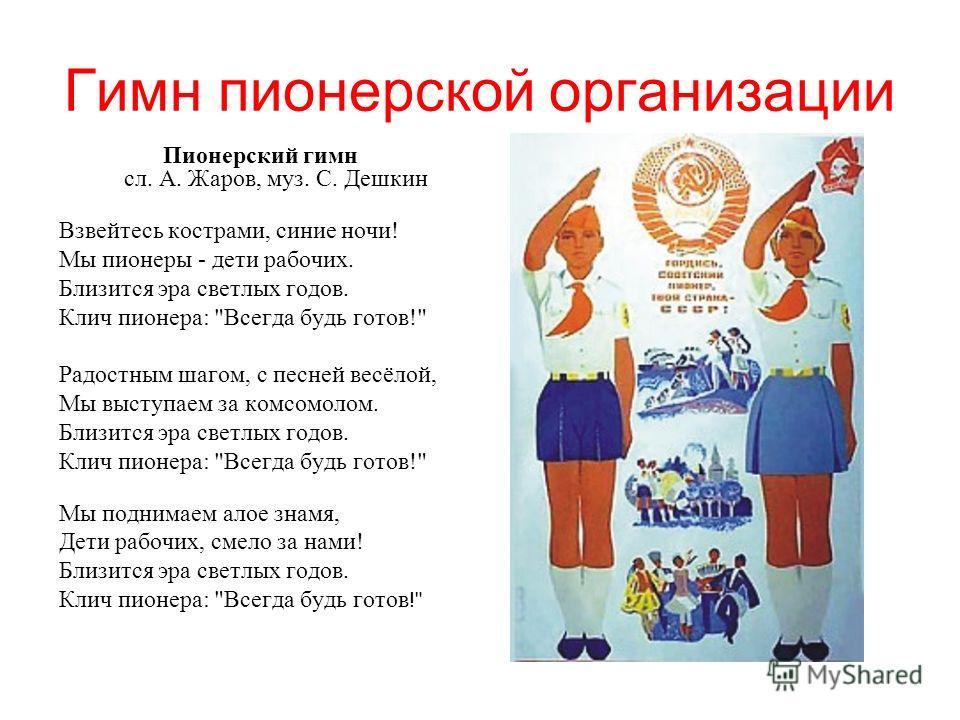 Гимн пионерской организации Пионорский гимн сл. А. Жаров, муз. С. Дешкин Взвейтесь кострами, синие ночи! Мы пионеры - дети рабочих. Близится эра светлых годов. Клич пионера: