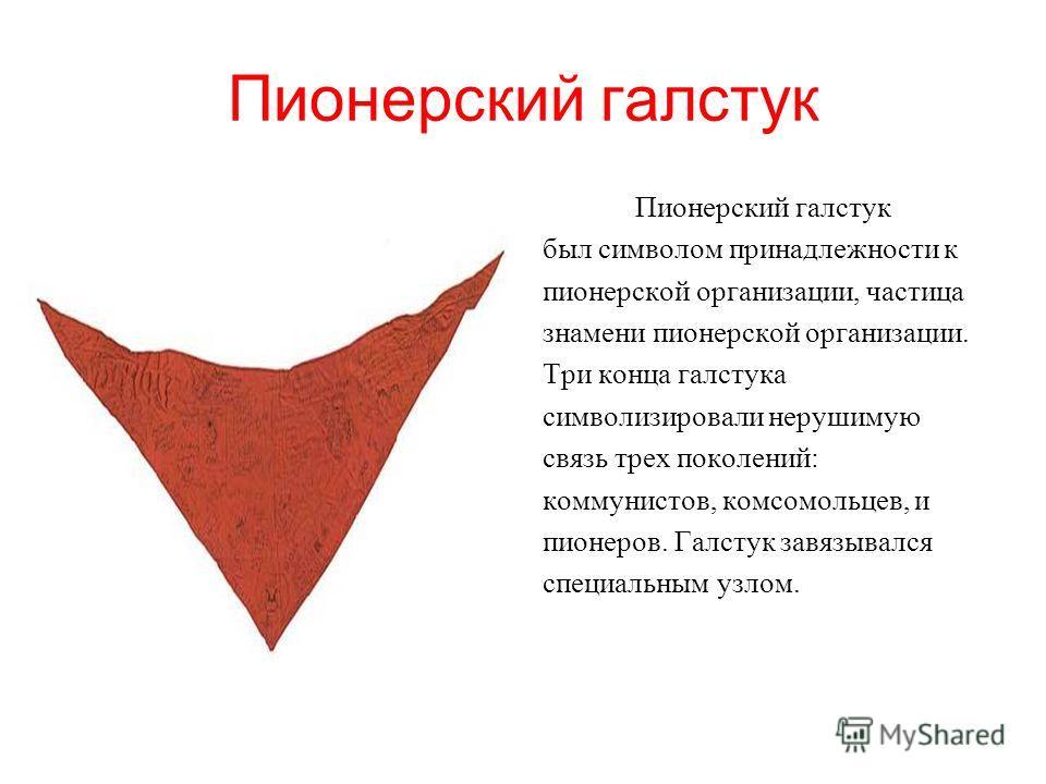 Пионорский галстук был символом принадлежности к пионерской организации, частица знамени пионерской организации. Три конца галстука символизировали нерушимую связь трех поколений: коммунистов, комсомольцев, и пионеров. Галстук завязывался специальным