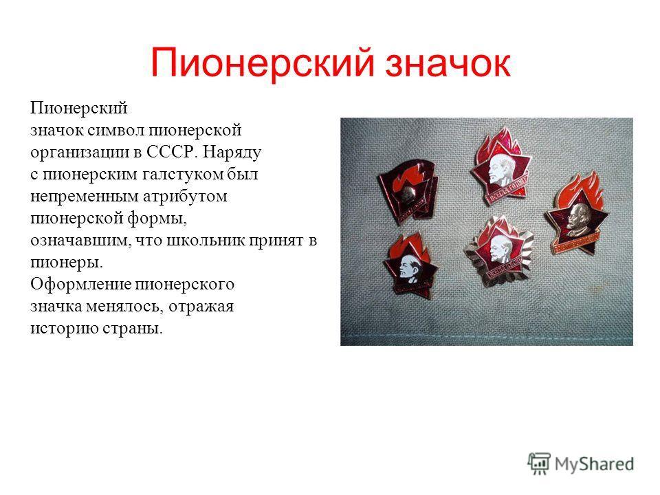 Пионорский значок Пионорский значок символ пионерской организации в СССР. Наряду с пионерским галстуком был непременным атрибутом пионерской формы, означавшим, что школьник принят в пионеры. Оформление пионерского значка менялось, отражая историю стр
