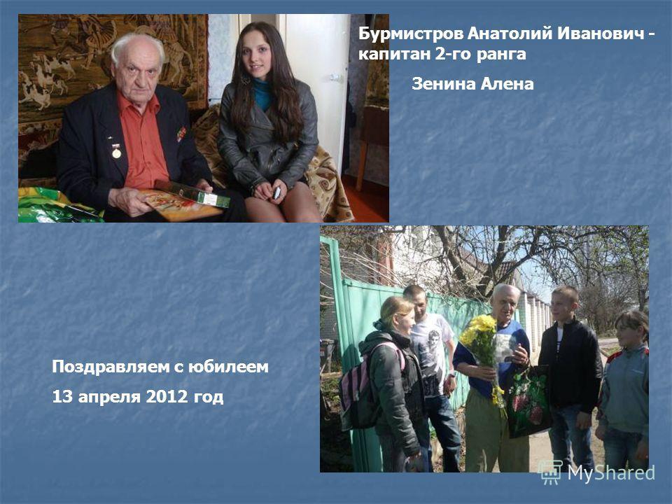 Бурмистров Анатолий Иванович - капитан 2-го ранга Зенина Алена Поздравляем с юбилеем 13 апреля 2012 год