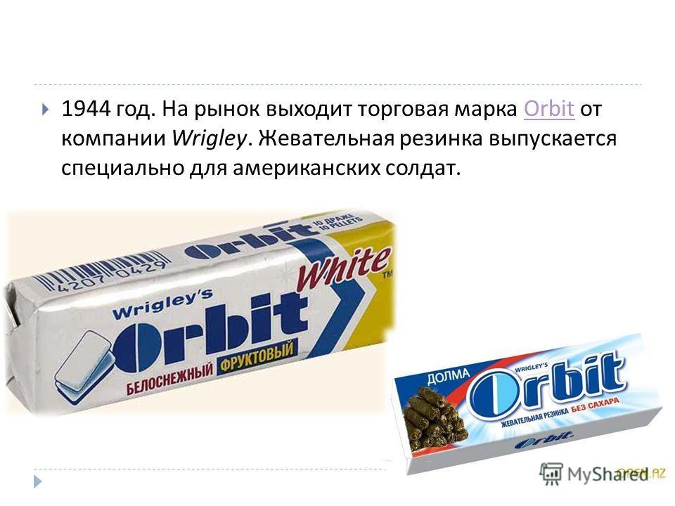 1944 год. На рынок выходит торговая марка Orbit от компании Wrigley. Жевательная резинка выпускается специально для американских солдат.Orbit