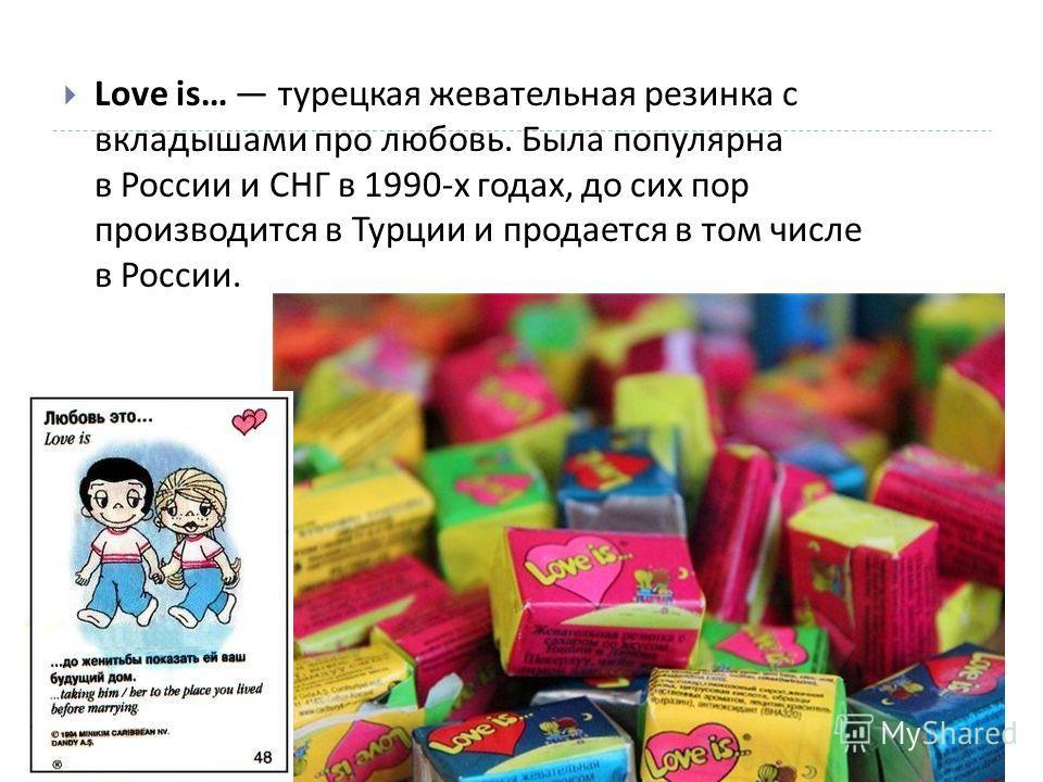Love is… турецкая жевательная резинка с вкладышами про любовь. Была популярна в России и СНГ в 1990- х годах, до сих пор производится в Турции и продается в том числе в России.