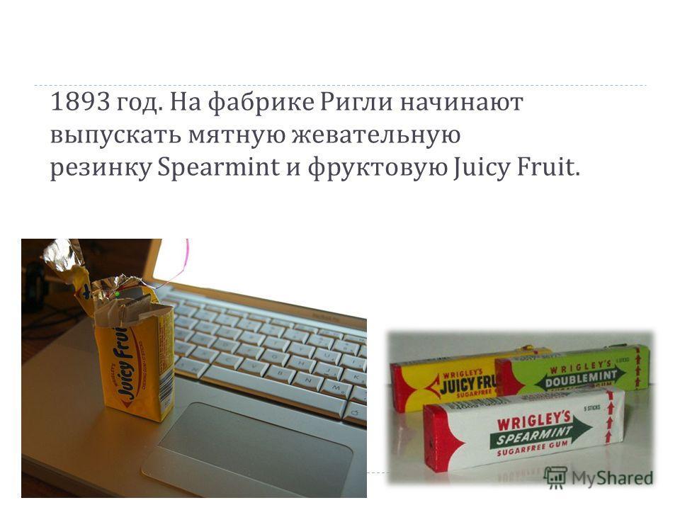 1893 год. На фабрике Ригли начинают выпускать мятную жевательную резинку Spearmint и фруктовую Juicy Fruit.