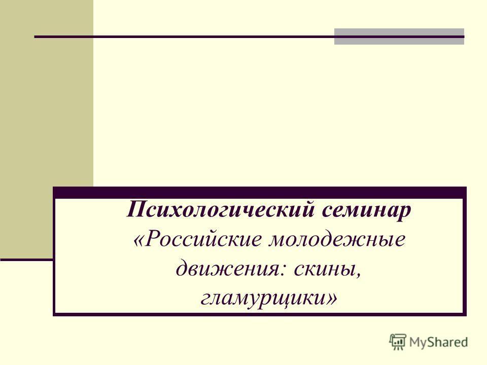 Психологический семинар «Российские молодежные движения: скины, гламур щеки»