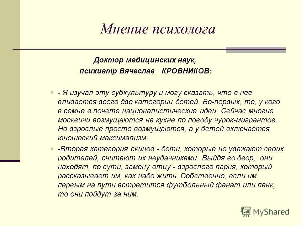 Мнение психолога Доктор медицинских наук, психиатр Вячеслав КРОВНИКОВ: - Я изучал эту субкультуру и могу сказать, что в нее вливается всего две категории детей. Во-первых, те, у кого в семье в почете националистические идеи. Сейчас многие москвичи во
