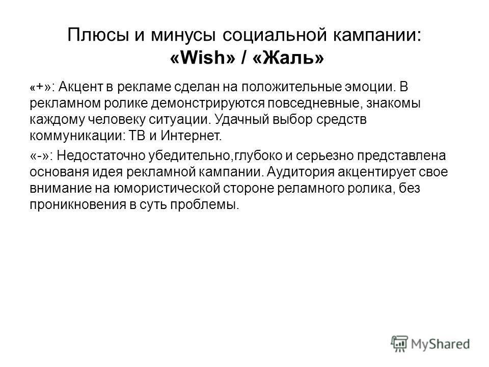 Плюсы и минусы социальной кампании: «Wish» / «Жаль» « +»: Акцент в рекламе сделан на положительные эмоции. В рекламном ролике демонстрируются повседневные, знакомы каждому человеку ситуации. Удачный выбор средств коммуникации: ТВ и Интернет. «-»: Нед