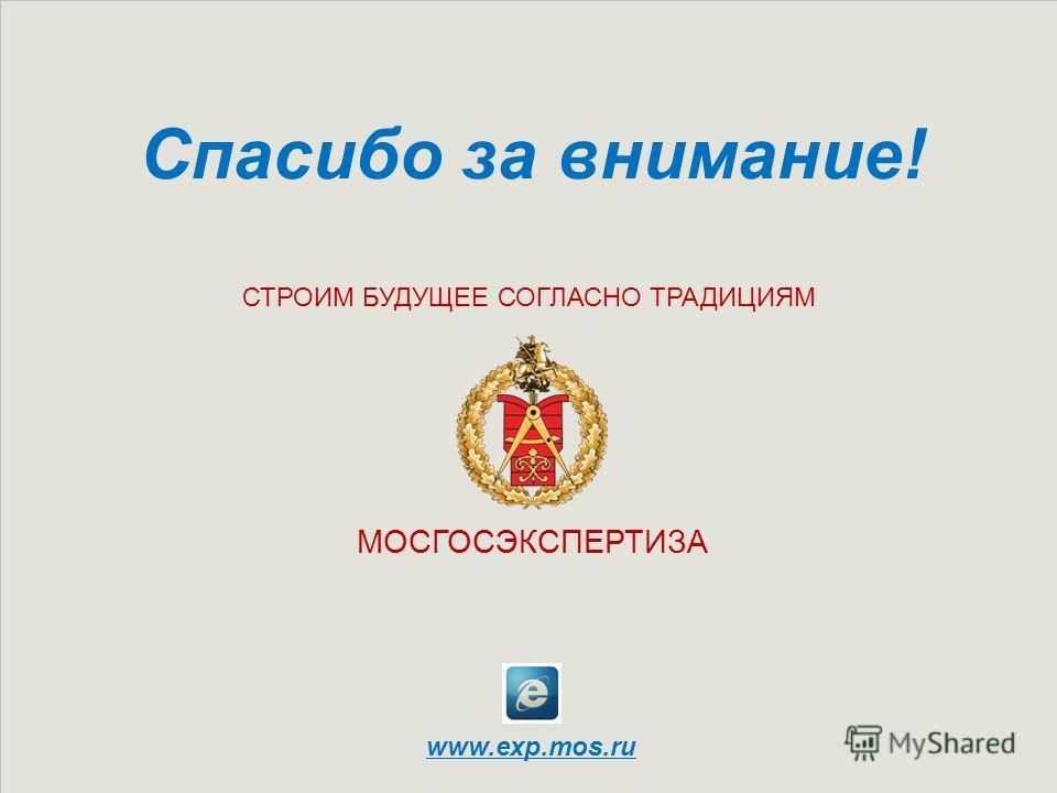 МОСГОСЭКСПЕРТИЗА www.exp.mos.ru СТРОИМ БУДУЩЕЕ СОГЛАСНО ТРАДИЦИЯМ Спасибо за внимание!